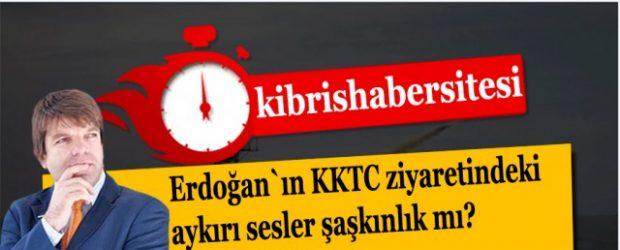 Erdoğan`ın KKTC ziyaretindeki aykırı sesler şaşkınlık mı?