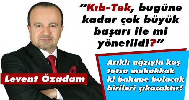 """Levent Özadam: """"Kıb-Tek, bugüne kadar çok büyük başarı ile mi yönetildi?"""""""
